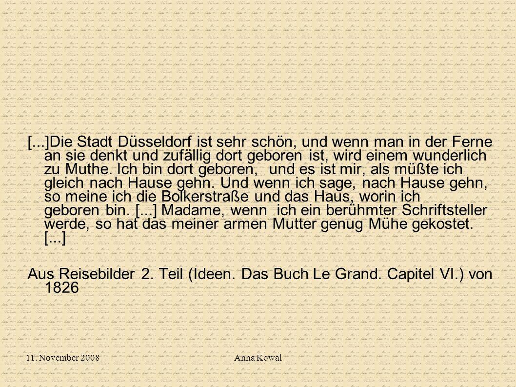 [...]Die Stadt Düsseldorf ist sehr schön, und wenn man in der Ferne an sie denkt und zufällig dort geboren ist, wird einem wunderlich zu Muthe. Ich bin dort geboren, und es ist mir, als müßte ich gleich nach Hause gehn. Und wenn ich sage, nach Hause gehn, so meine ich die Bolkerstraße und das Haus, worin ich geboren bin. [...] Madame, wenn ich ein berühmter Schriftsteller werde, so hat das meiner armen Mutter genug Mühe gekostet. [...]